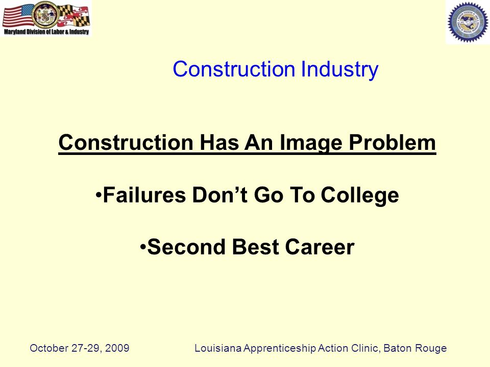Long Term Shortages The Average Age of A Construction Worker is 47 Years Old Nationwide Shortage of Skilled Manpower Construction Industry October 27-29, 2009Louisiana Apprenticeship Action Clinic, Baton Rouge