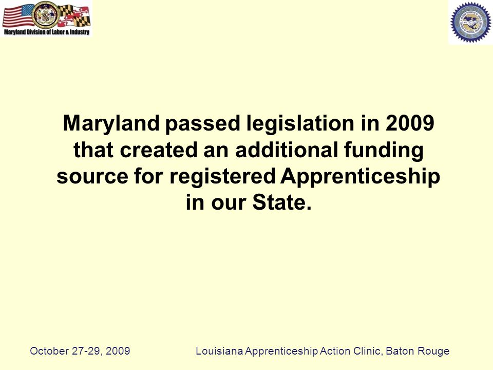 Maryland passed legislation in 2009 that created an additional funding source for registered Apprenticeship in our State.