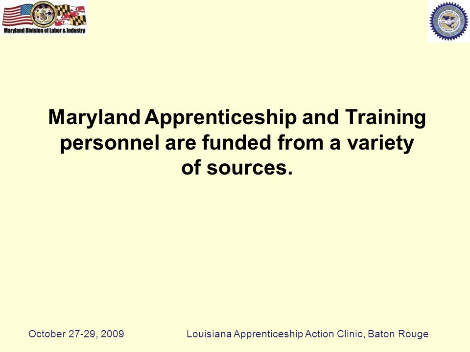 Pre-Apprenticeship Model Labor and Industry National Trade Associations National Curriculums College Consortium Workforce System 34 One Stop Career Centers Department of Corrections Department of Juvenile Services Military Personnel School Systems K- 12 Job Corp and Private Programs Maryland Apprenticeship Programs Alternate Job or Career Construction Employers October 27-29, 2009Louisiana Apprenticeship Action Clinic, Baton Rouge