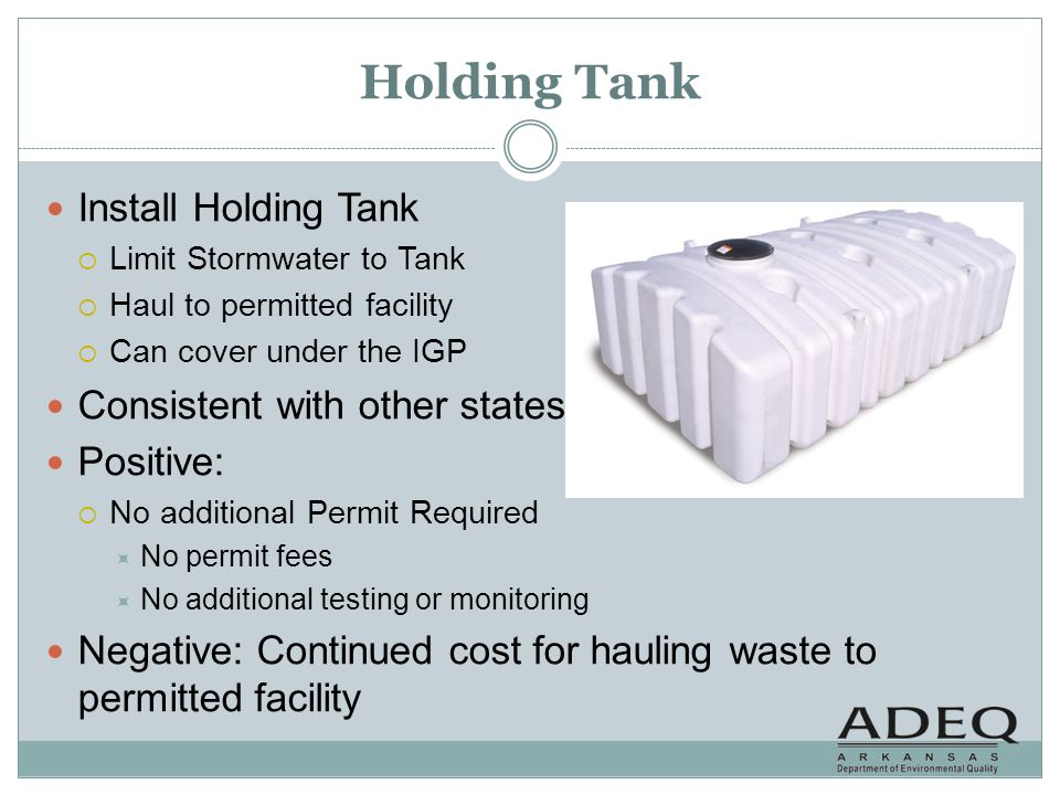 Holding Tank Install Holding Tank Limit Stormwater to Tank Haul to permitted facility Can cover under the IGP Consistent with other states Positive: N