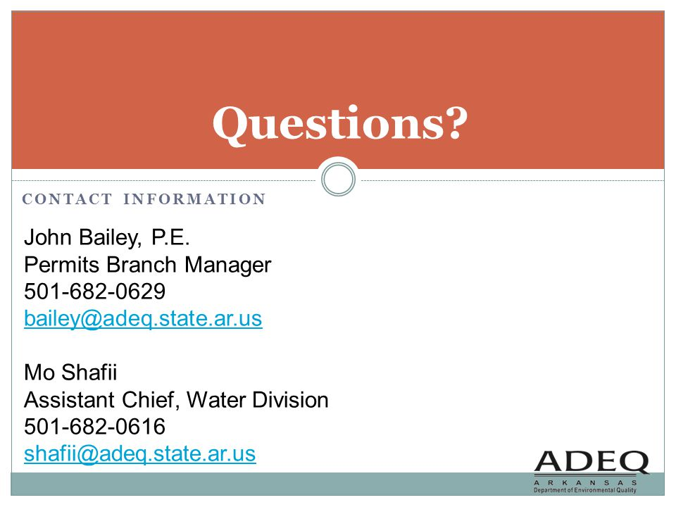 CONTACT INFORMATION Questions? John Bailey, P.E. Permits Branch Manager 501-682-0629 bailey@adeq.state.ar.us bailey@adeq.state.ar.us Mo Shafii Assista