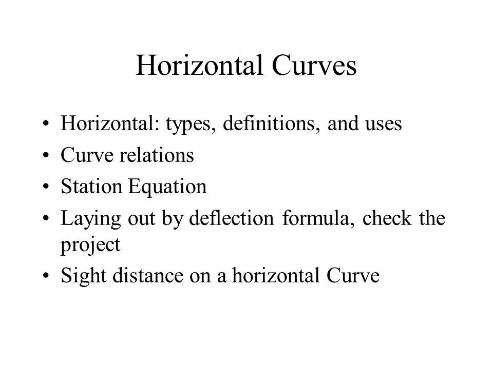 Horizontal Curves Horizontal: types, definitions, and uses Curve relations Station Equation Laying out by deflection formula, check the project Sight distance on a horizontal Curve