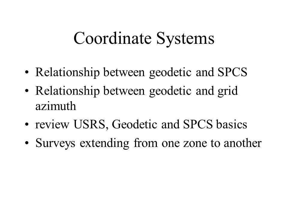 Coordinate Systems Relationship between geodetic and SPCS Relationship between geodetic and grid azimuth review USRS, Geodetic and SPCS basics Surveys extending from one zone to another