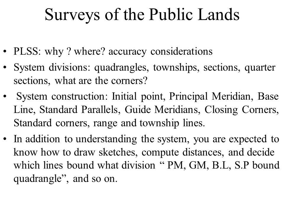 Surveys of the Public Lands PLSS: why ? where? accuracy considerations System divisions: quadrangles, townships, sections, quarter sections, what are