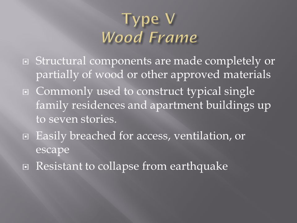 Structural components are made completely or partially of wood or other approved materials Commonly used to construct typical single family residences and apartment buildings up to seven stories.