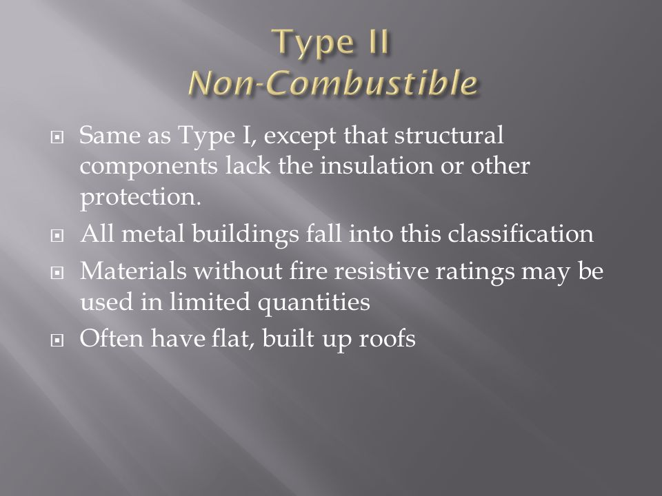 Same as Type I, except that structural components lack the insulation or other protection. All metal buildings fall into this classification Materials