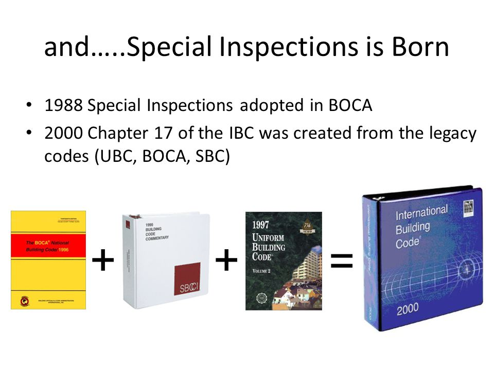 13 and…..Special Inspections is Born 1988 Special Inspections adopted in BOCA 2000 Chapter 17 of the IBC was created from the legacy codes (UBC, BOCA,