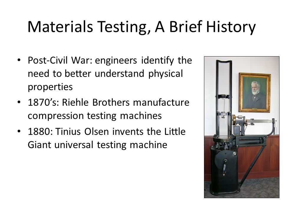 3 Materials Testing, A Brief History Post-Civil War: engineers identify the need to better understand physical properties 1870s: Riehle Brothers manuf