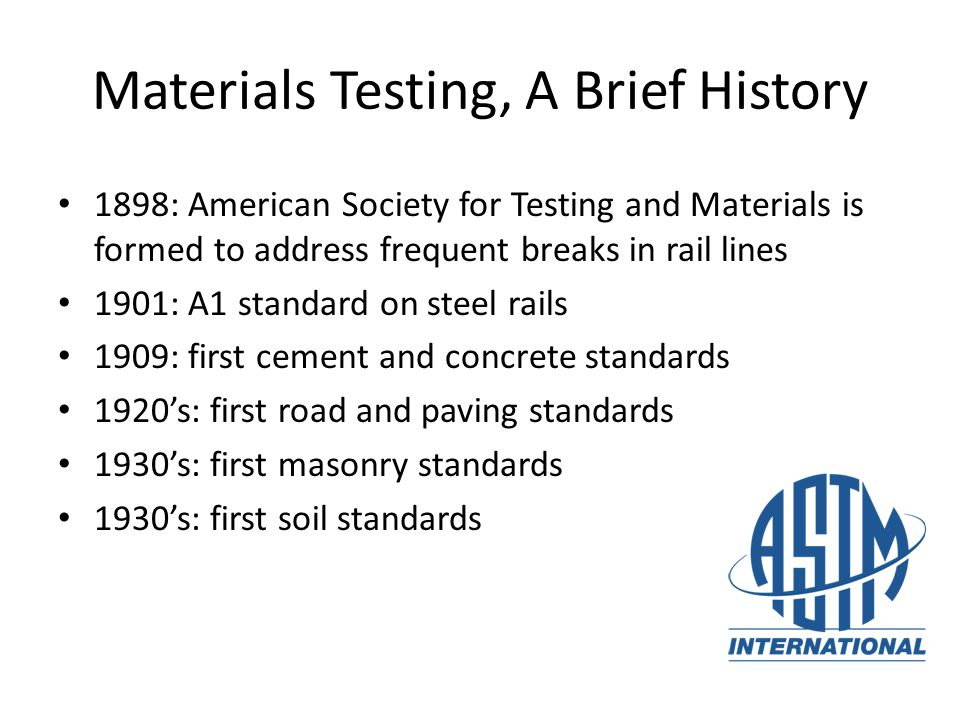 4 Materials Testing, A Brief History 1898: American Society for Testing and Materials is formed to address frequent breaks in rail lines 1901: A1 stan