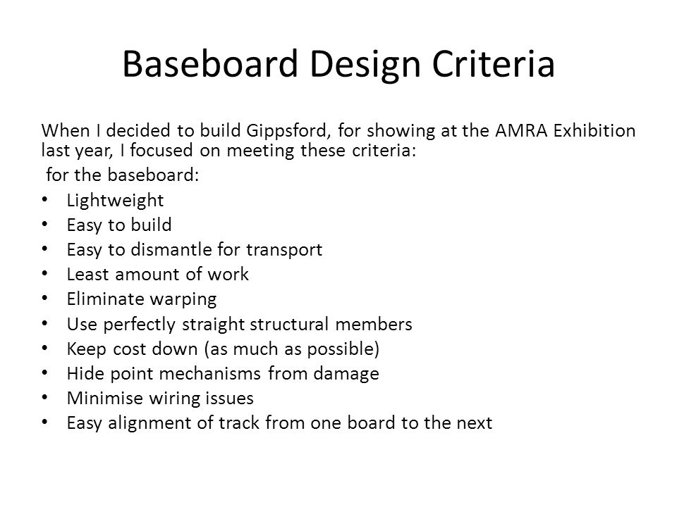 Baseboard Design Criteria When I decided to build Gippsford, for showing at the AMRA Exhibition last year, I focused on meeting these criteria: for the baseboard: Lightweight Easy to build Easy to dismantle for transport Least amount of work Eliminate warping Use perfectly straight structural members Keep cost down (as much as possible) Hide point mechanisms from damage Minimise wiring issues Easy alignment of track from one board to the next