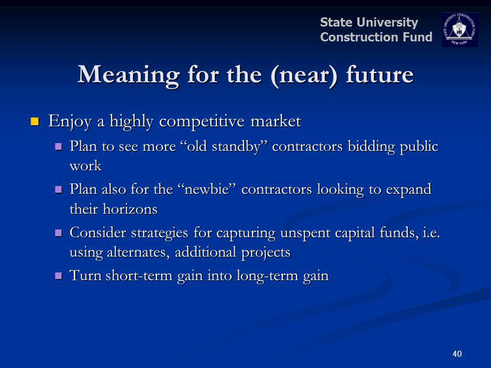 State University Construction Fund 40 Meaning for the (near) future Enjoy a highly competitive market Enjoy a highly competitive market Plan to see mo