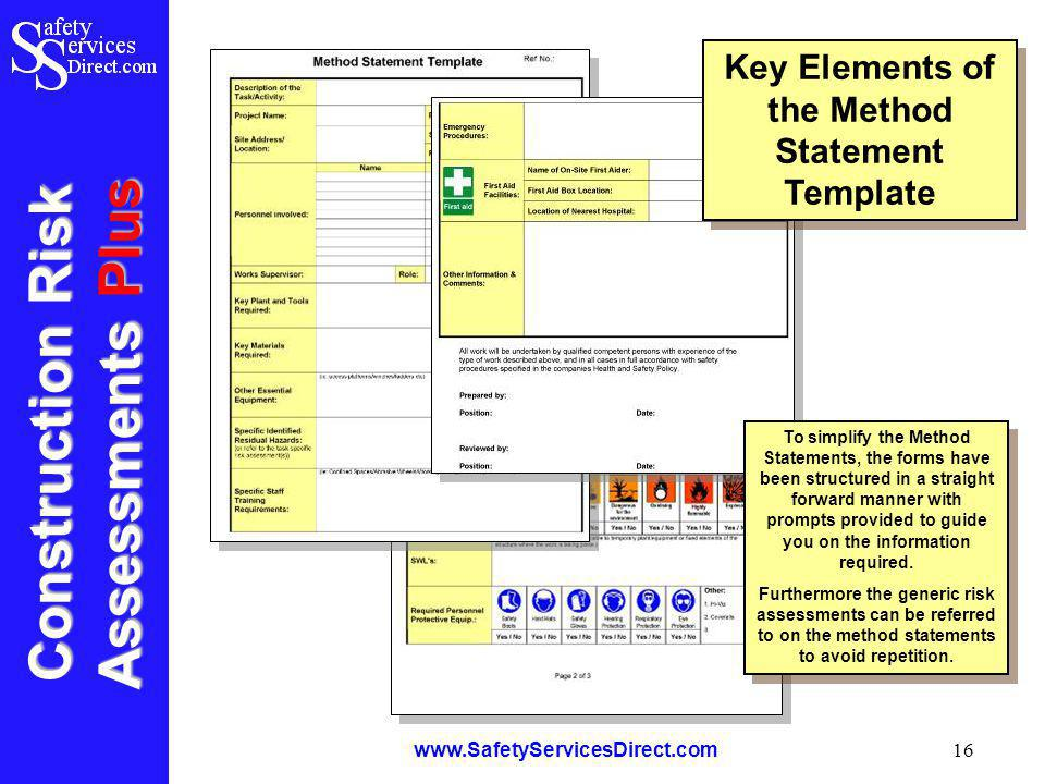 Construction Risk Assessments Plus www.SafetyServicesDirect.com 16 Key Elements of the Method Statement Template To simplify the Method Statements, the forms have been structured in a straight forward manner with prompts provided to guide you on the information required.