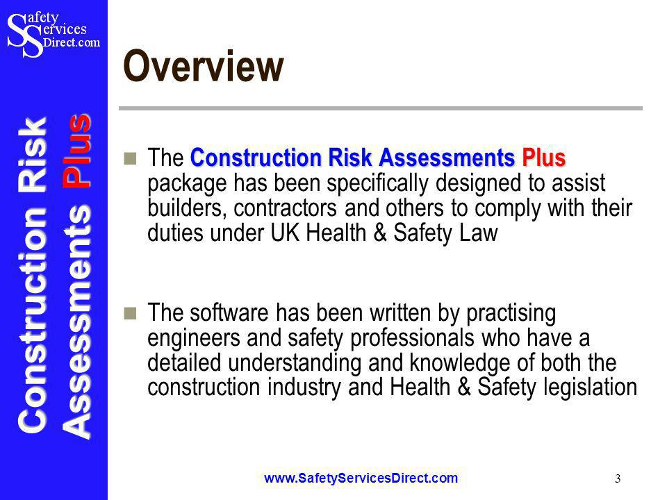 Construction Risk Assessments Plus www.SafetyServicesDirect.com 3 Overview Construction Risk Assessments Plus The Construction Risk Assessments Plus package has been specifically designed to assist builders, contractors and others to comply with their duties under UK Health & Safety Law The software has been written by practising engineers and safety professionals who have a detailed understanding and knowledge of both the construction industry and Health & Safety legislation
