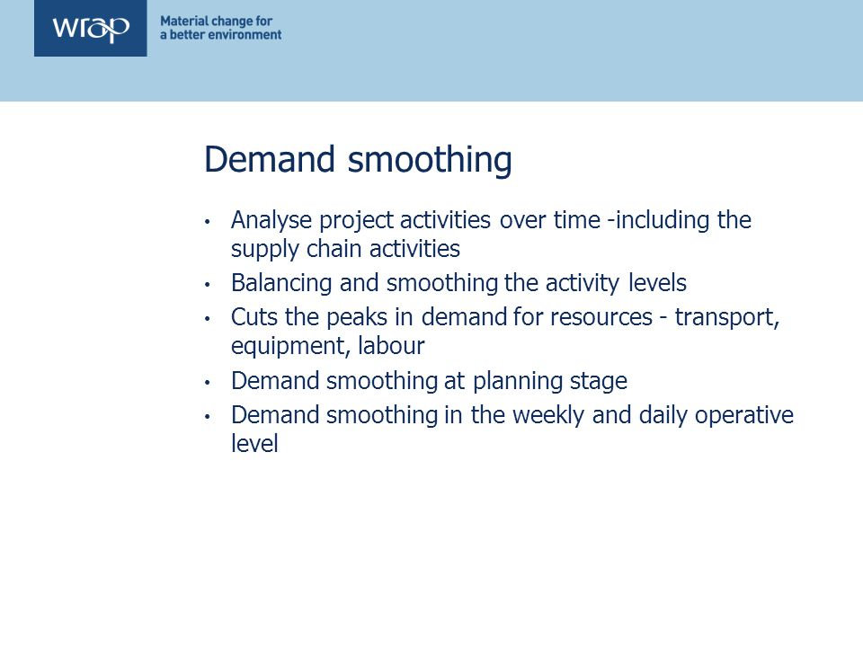 Demand smoothing Analyse project activities over time -including the supply chain activities Balancing and smoothing the activity levels Cuts the peaks in demand for resources - transport, equipment, labour Demand smoothing at planning stage Demand smoothing in the weekly and daily operative level