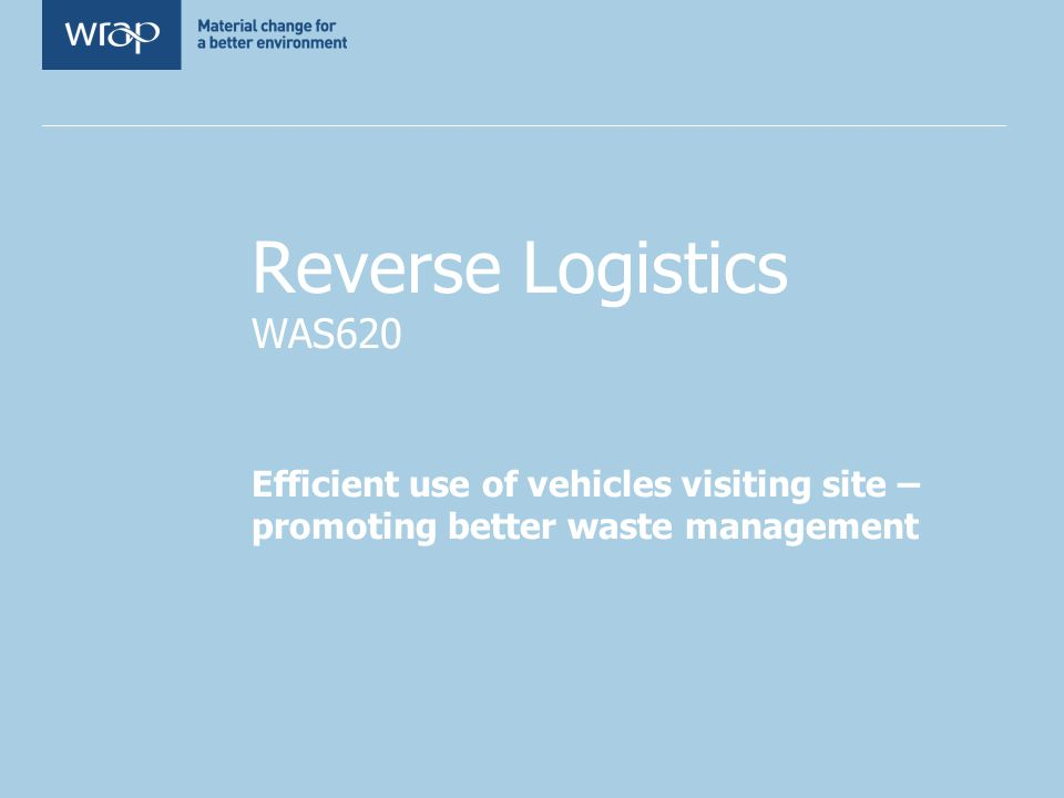 Reverse Logistics WAS620 Efficient use of vehicles visiting site – promoting better waste management