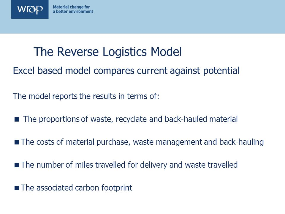 The Reverse Logistics Model Excel based model compares current against potential The model reports the results in terms of: The proportions of waste, recyclate and back-hauled material The costs of material purchase, waste management and back-hauling The number of miles travelled for delivery and waste travelled The associated carbon footprint