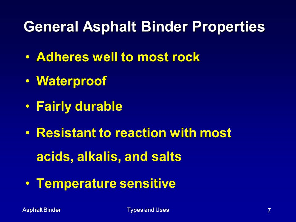 Asphalt BinderTypes and Uses 7 General Asphalt Binder Properties Adheres well to most rock Waterproof Fairly durable Resistant to reaction with most a