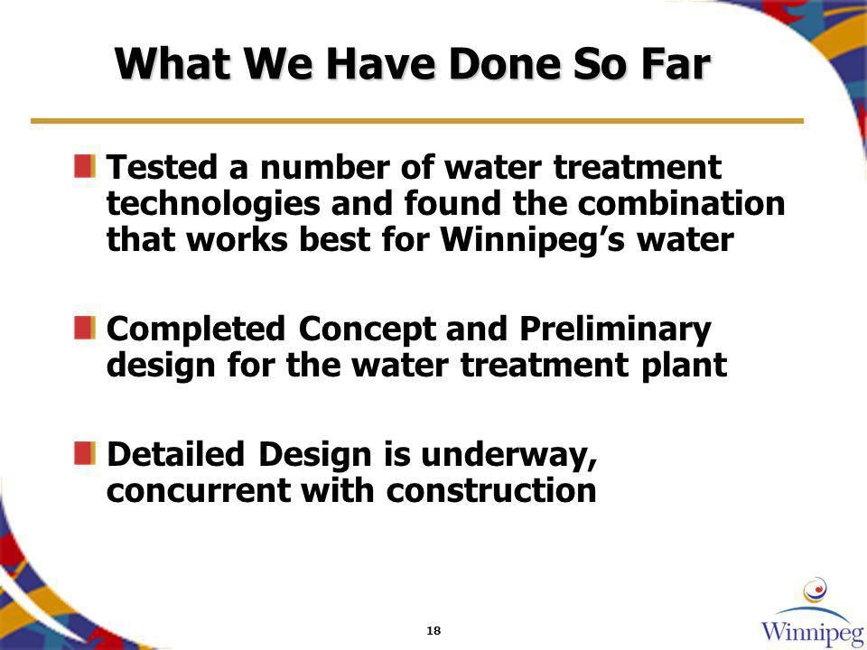18 What We Have Done So Far Tested a number of water treatment technologies and found the combination that works best for Winnipegs water Completed Co