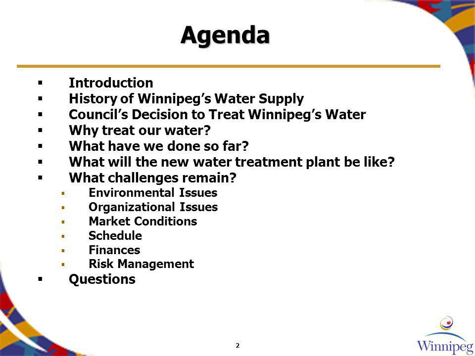2 Agenda Introduction History of Winnipegs Water Supply Councils Decision to Treat Winnipegs Water Why treat our water? What have we done so far? What