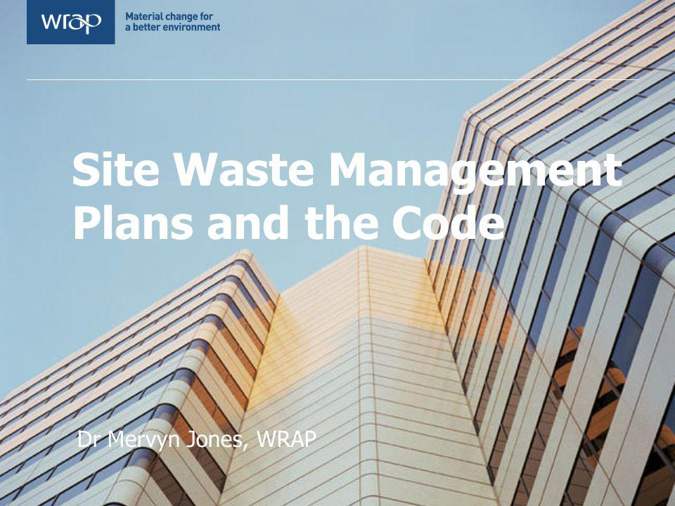 Site Waste Management Plans and the Code Dr Mervyn Jones, WRAP