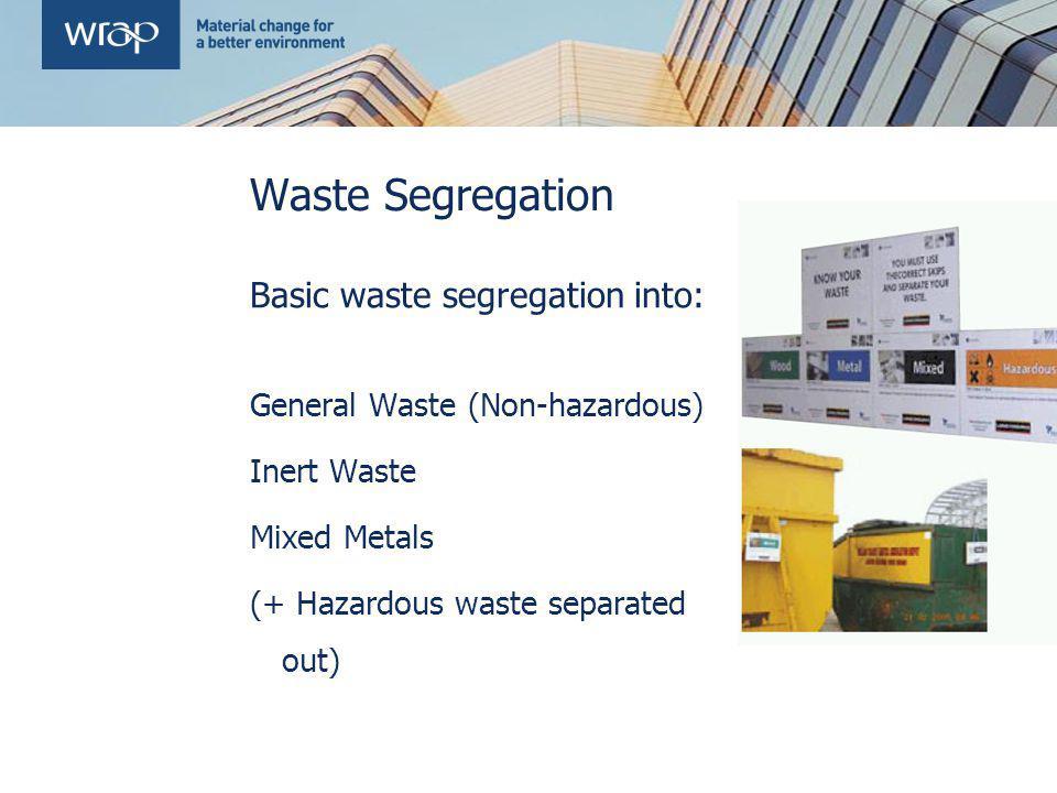 Waste Segregation Basic waste segregation into: General Waste (Non-hazardous) Inert Waste Mixed Metals (+ Hazardous waste separated out)