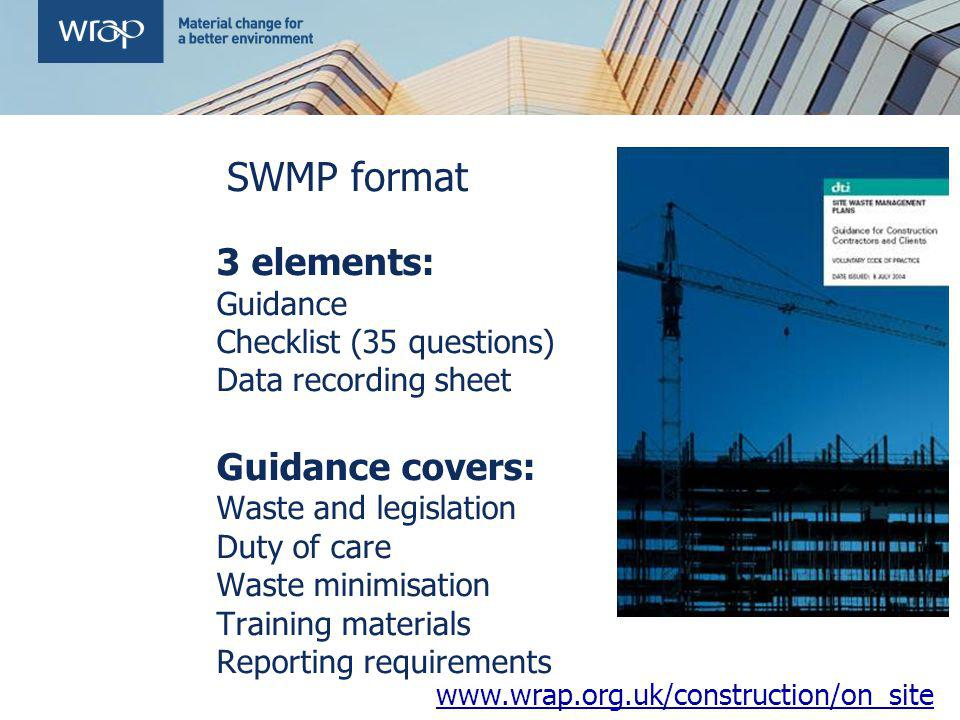 SWMP format 3 elements: Guidance Checklist (35 questions) Data recording sheet Guidance covers: Waste and legislation Duty of care Waste minimisation Training materials Reporting requirements www.wrap.org.uk/construction/on_site