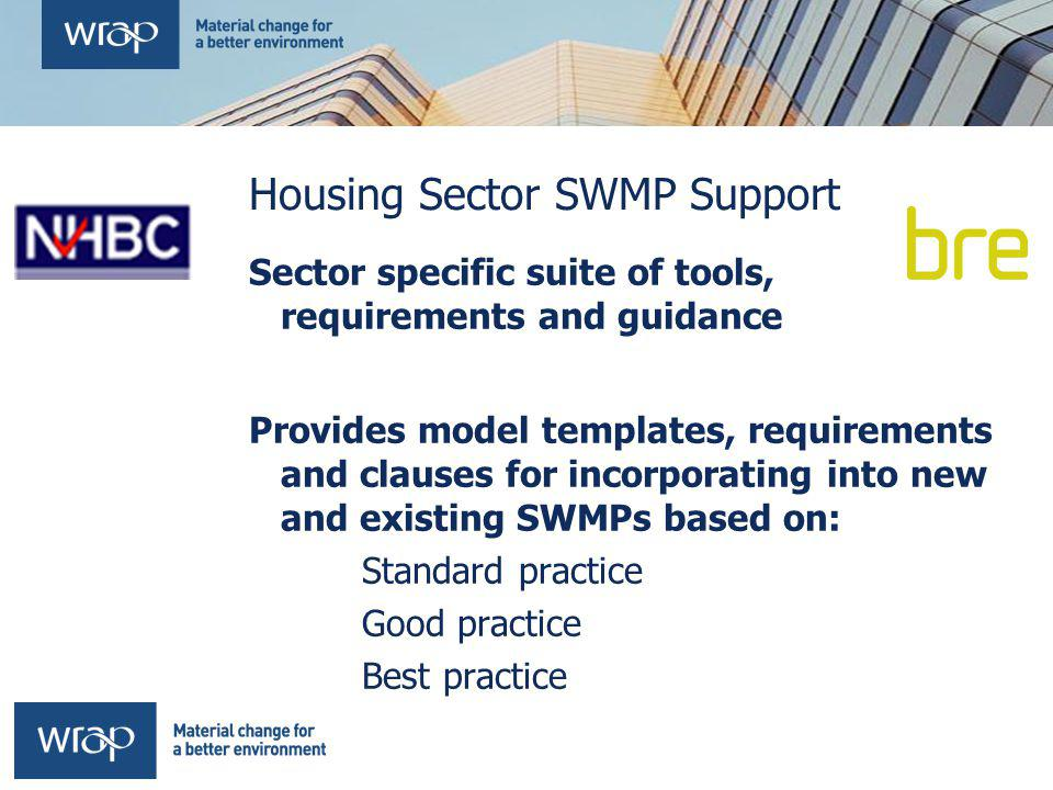 Housing Sector SWMP Support Sector specific suite of tools, requirements and guidance Provides model templates, requirements and clauses for incorporating into new and existing SWMPs based on: Standard practice Good practice Best practice