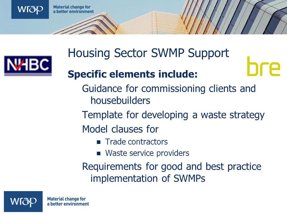 Housing Sector SWMP Support Specific elements include: Guidance for commissioning clients and housebuilders Template for developing a waste strategy Model clauses for Trade contractors Waste service providers Requirements for good and best practice implementation of SWMPs