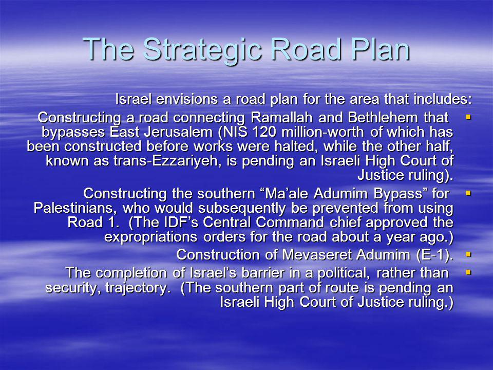 The Strategic Road Plan Israel envisions a road plan for the area that includes: Constructing a road connecting Ramallah and Bethlehem that bypasses East Jerusalem (NIS 120 million-worth of which has been constructed before works were halted, while the other half, known as trans-Ezzariyeh, is pending an Israeli High Court of Justice ruling).