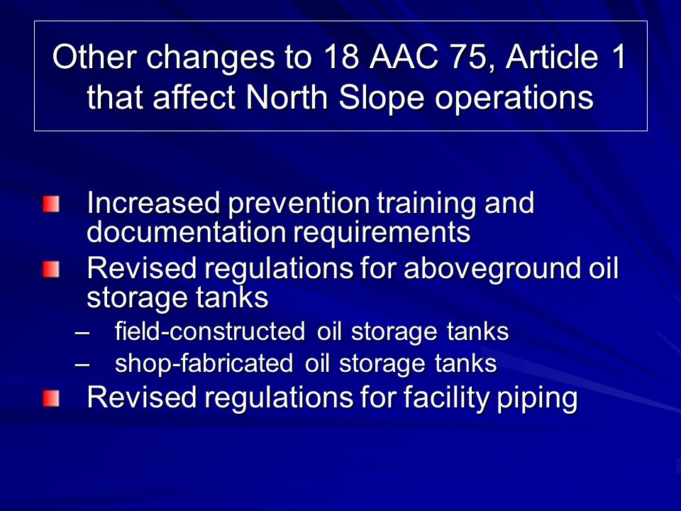 Other changes to 18 AAC 75, Article 1 that affect North Slope operations Increased prevention training and documentation requirements Revised regulati