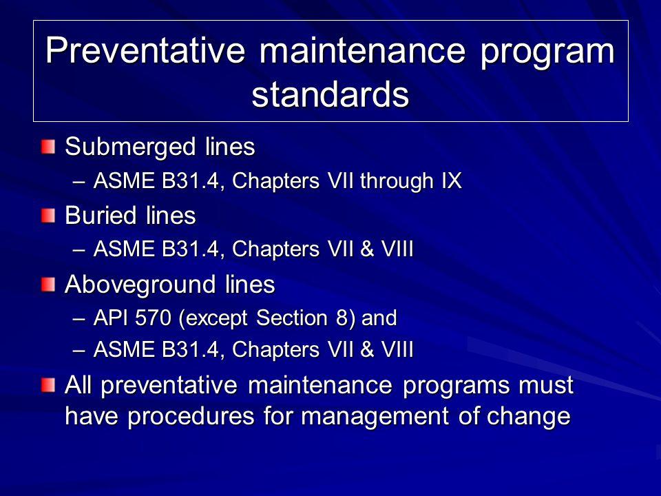 Preventative maintenance program standards Submerged lines –ASME B31.4, Chapters VII through IX Buried lines –ASME B31.4, Chapters VII & VIII Abovegro