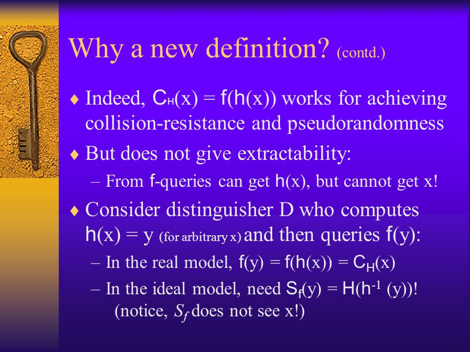 Why a new definition? (contd.) Indeed, C H (x) = f ( h (x)) works for achieving collision-resistance and pseudorandomness But does not give extractabi