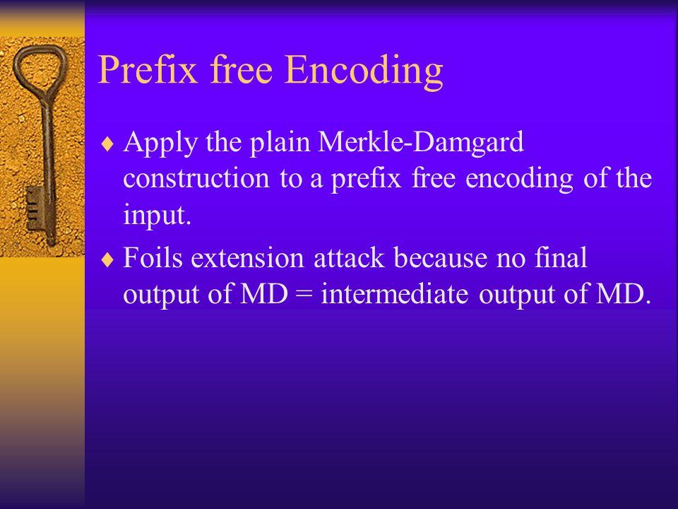 Prefix free Encoding Apply the plain Merkle-Damgard construction to a prefix free encoding of the input. Foils extension attack because no final outpu