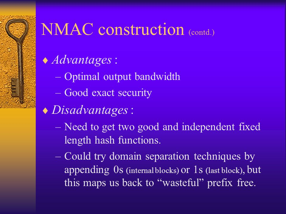 NMAC construction (contd.) Advantages : –Optimal output bandwidth –Good exact security Disadvantages : –Need to get two good and independent fixed len