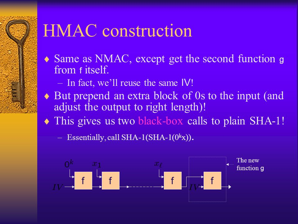 HMAC construction Same as NMAC, except get the second function g from f itself. –In fact, well reuse the same IV ! But prepend an extra block of 0s to