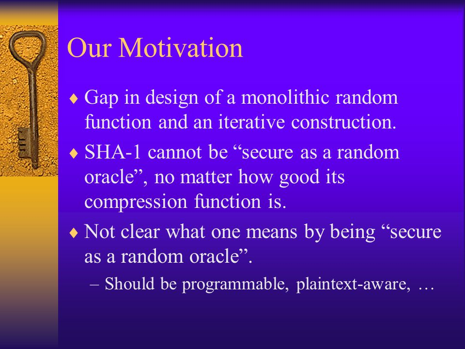 Our Motivation Gap in design of a monolithic random function and an iterative construction. SHA-1 cannot be secure as a random oracle, no matter how g