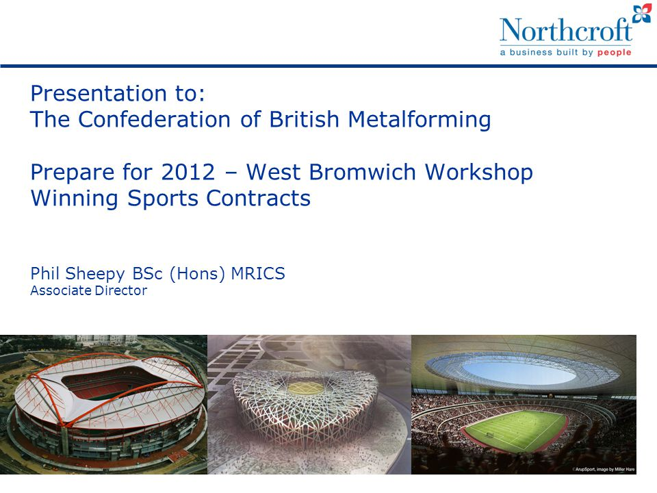Presentation to: The Confederation of British Metalforming Prepare for 2012 – West Bromwich Workshop Winning Sports Contracts Phil Sheepy BSc (Hons) MRICS Associate Director
