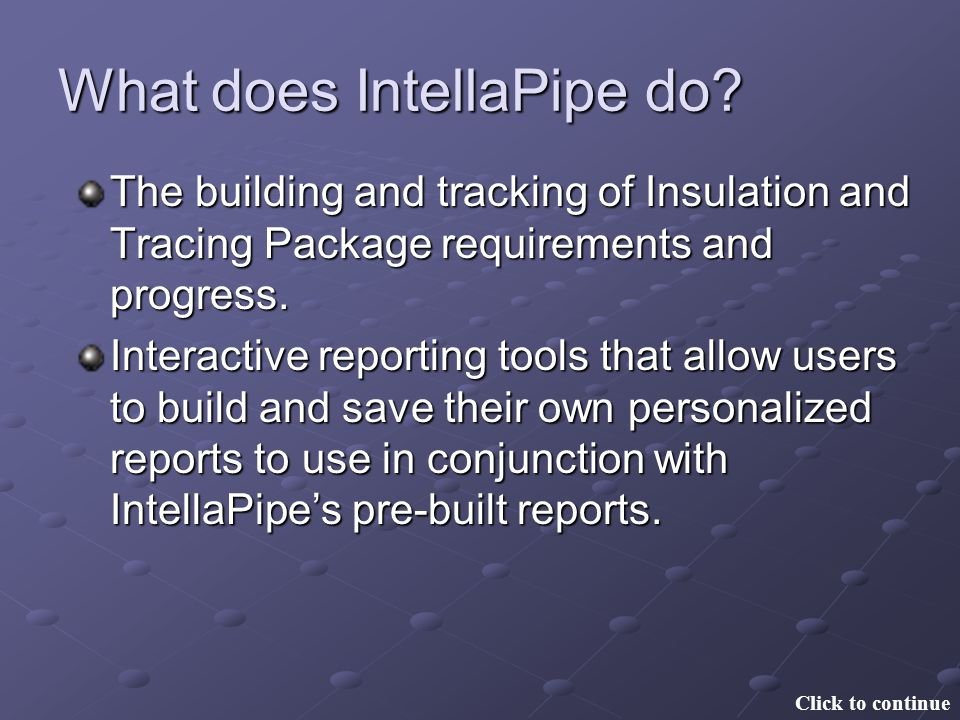 What does IntellaPipe do? The building and tracking of Insulation and Tracing Package requirements and progress. Interactive reporting tools that allo