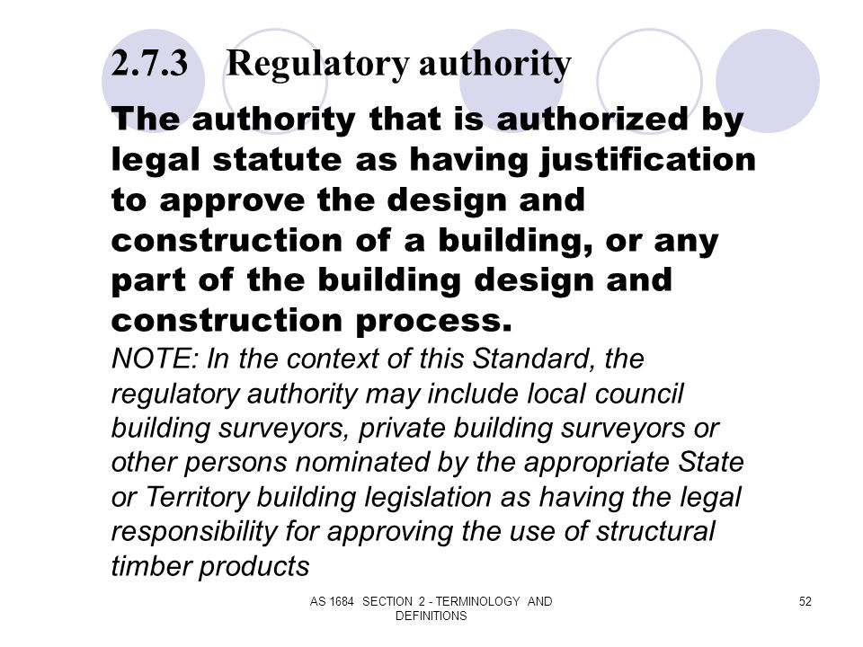 AS 1684 SECTION 2 - TERMINOLOGY AND DEFINITIONS 52 2.7.3 Regulatory authority The authority that is authorized by legal statute as having justificatio