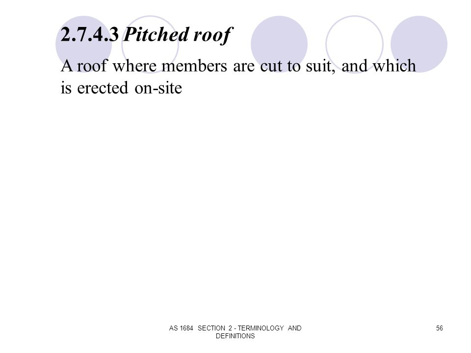 AS 1684 SECTION 2 - TERMINOLOGY AND DEFINITIONS 56 2.7.4.3 Pitched roof A roof where members are cut to suit, and which is erected on-site