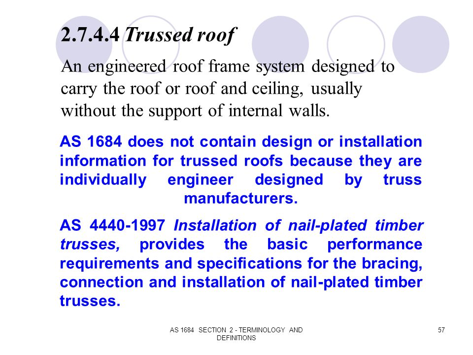 AS 1684 SECTION 2 - TERMINOLOGY AND DEFINITIONS 57 2.7.4.4 Trussed roof An engineered roof frame system designed to carry the roof or roof and ceiling