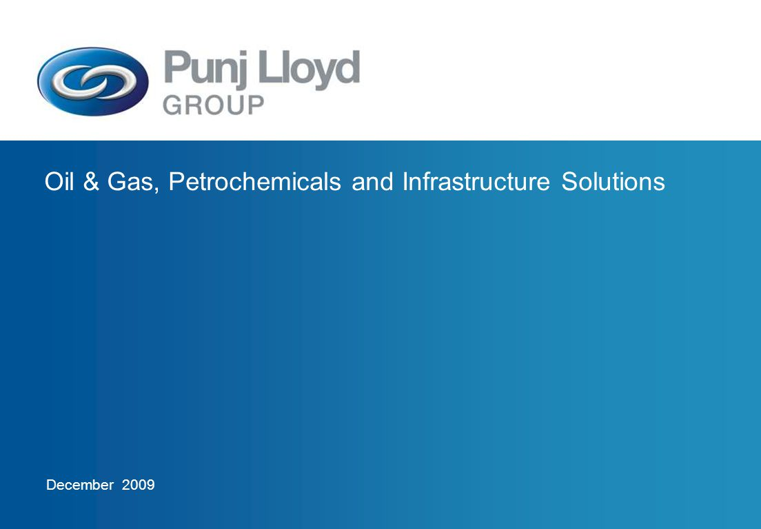 Oil & Gas, Petrochemicals, and Infrastructure Solutions August 2009 Tanks and Terminals Crude / Product – Oil In-house design capability Executed 80 m dia tanks LNG Tanks Global experience of mechanical, civil and insulation work for LNG tanks Executed four LNG tanks of 160,000 m³ capacity, -162° C storage temperature, 80 m dia, 53 m height First Indian contractor to have constructed LNG regasification terminal Only contractor involved in the construction of all 3 LNG terminals in India – Dabhol, Hazira, Dahej LPG Tanks (Cryogenic) Only Indian Contractor to have executed LPG/Cryogenic tanks on EPC basis