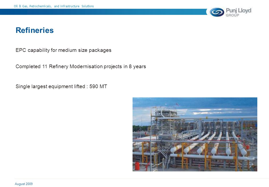 Oil & Gas, Petrochemicals, and Infrastructure Solutions August 2009 Refineries EPC capability for medium size packages Completed 11 Refinery Modernisation projects in 8 years Single largest equipment lifted : 590 MT