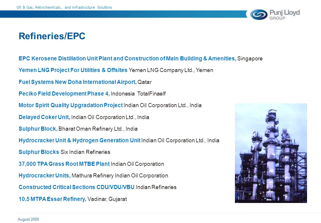 Oil & Gas, Petrochemicals, and Infrastructure Solutions August 2009 Refineries/EPC EPC Kerosene Distillation Unit Plant and Construction of Main Building & Amenities, Singapore Yemen LNG Project For Utilities & Offsites Yemen LNG Company Ltd., Yemen Fuel Systems New Doha International Airport, Qatar Peciko Field Development Phase 4, Indonesia TotalFinaelf Motor Spirit Quality Upgradation Project Indian Oil Corporation Ltd., India Delayed Coker Unit, Indian Oil Corporation Ltd., India Sulphur Block, Bharat Oman Refinery Ltd., India Hydrocracker Unit & Hydrogen Generation Unit Indian Oil Corporation Ltd., India Sulphur Blocks Six Indian Refineries 37,000 TPA Grass Root MTBE Plant Indian Oil Corporation Hydrocracker Units, Mathura Refinery Indian Oil Corporation Constructed Critical Sections CDU/VDU/VBU Indian Refineries 10.5 MTPA Essar Refinery, Vadinar, Gujarat