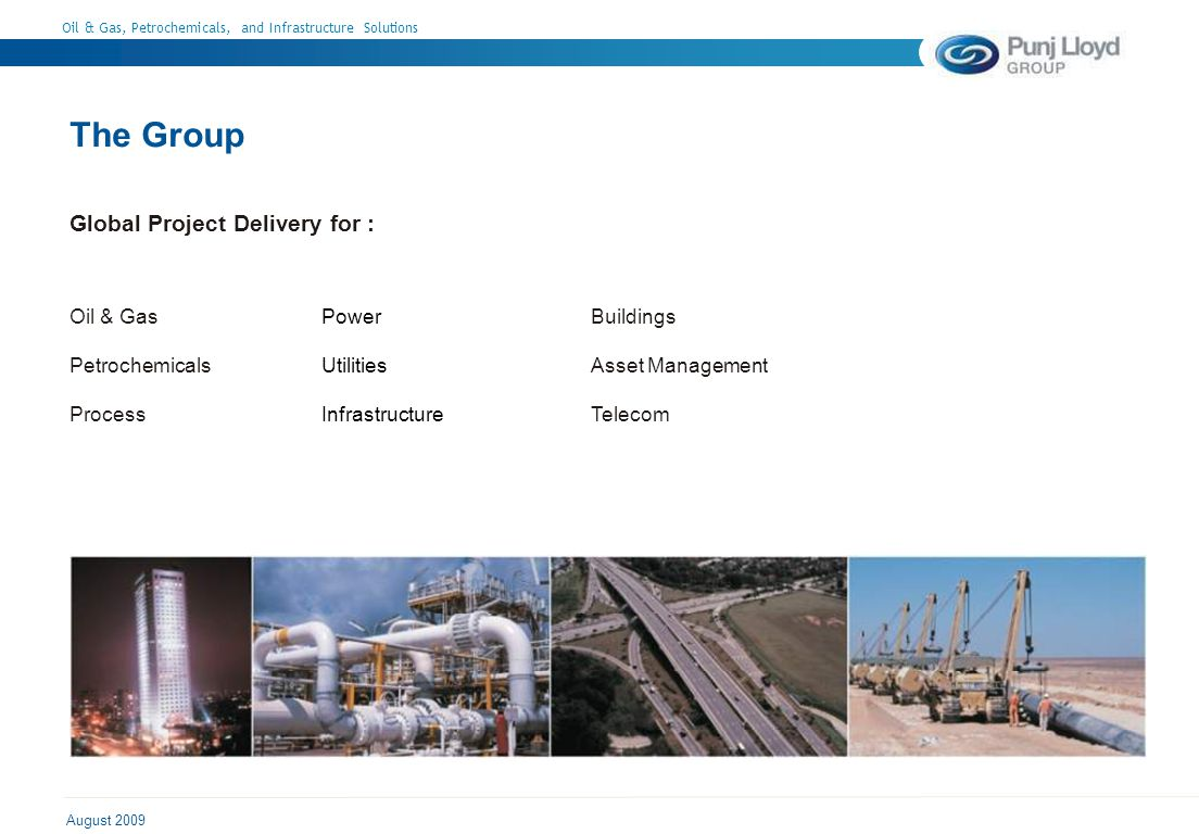 Oil & Gas, Petrochemicals, and Infrastructure Solutions August 2009 The Group Global Project Delivery for : Oil & Gas Petrochemicals Process Power Utilities Infrastructure Buildings Asset Management Telecom