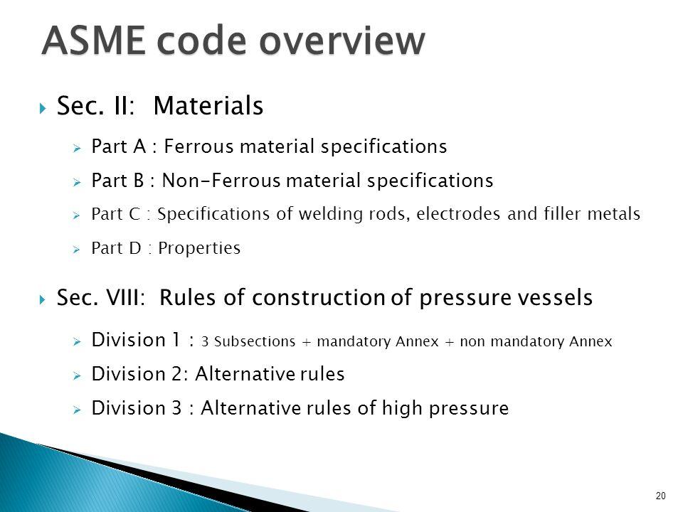 ASME code overview Sec. II: Materials Part A : Ferrous material specifications Part B : Non-Ferrous material specifications Part C : Specifications of