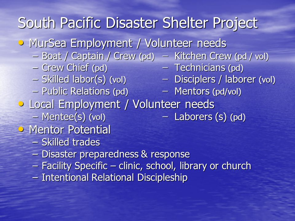 South Pacific Disaster Shelter Project MurSea Employment / Volunteer needs MurSea Employment / Volunteer needs –Boat / Captain / Crew (pd) ̶ Kitchen Crew (pd / vol) –Crew Chief (pd) ̶ Technicians (pd) –Skilled labor(s) (vol) ̶ Disciplers / laborer (vol) –Public Relations (pd) ̶ Mentors (pd/vol) Local Employment / Volunteer needs Local Employment / Volunteer needs –Mentee(s) (vol) ̶ Laborers (s) (pd) Mentor Potential Mentor Potential –Skilled trades –Disaster preparedness & response –Facility Specific – clinic, school, library or church –Intentional Relational Discipleship