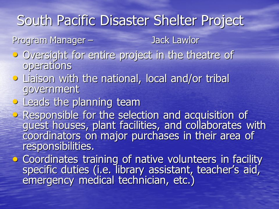 South Pacific Disaster Shelter Project Program Manager –Jack Lawlor Oversight for entire project in the theatre of operations Oversight for entire project in the theatre of operations Liaison with the national, local and/or tribal government Liaison with the national, local and/or tribal government Leads the planning team Leads the planning team Responsible for the selection and acquisition of guest houses, plant facilities, and collaborates with coordinators on major purchases in their area of responsibilities.