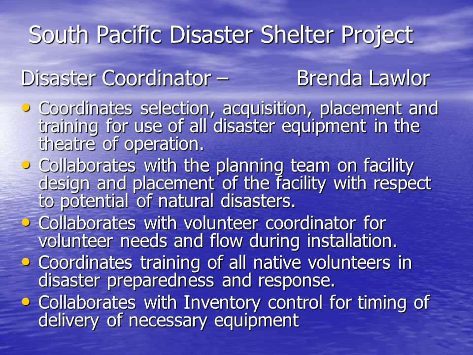 South Pacific Disaster Shelter Project Disaster Coordinator – Brenda Lawlor Coordinates selection, acquisition, placement and training for use of all disaster equipment in the theatre of operation.