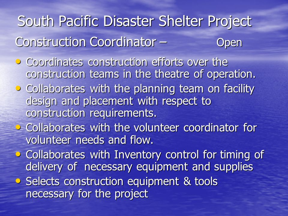 South Pacific Disaster Shelter Project Construction Coordinator – Open Coordinates construction efforts over the construction teams in the theatre of operation.